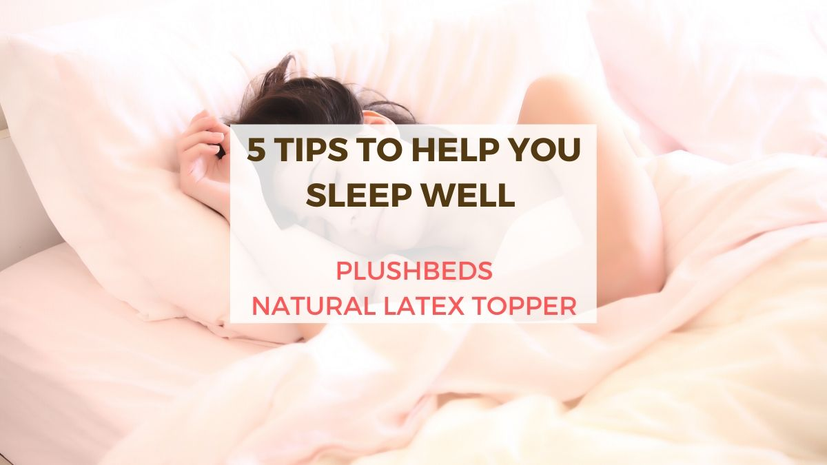 PlushBeds Natural Latex Topper | 5 Tips To Help You Sleep Well